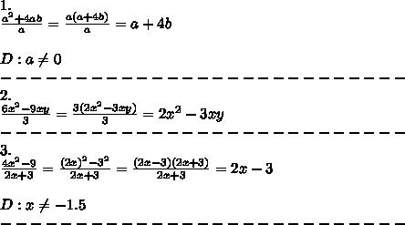 1.\\\frac{a^2+4ab}{a}=\frac{a(a+4b)}{a}=a+4b\\\\D:a\neq0\\---------------------------\\2.\\\frac{6x^2-9xy}{3}=\frac{3(2x^2-3xy)}{3}=2x^2-3xy\\---------------------------\\3.\\\frac{4x^2-9}{2x+3}=\frac{(2x)^2-3^2}{2x+3}=\frac{(2x-3)(2x+3)}{2x+3}=2x-3\\\\D:x\neq-1.5\\---------------------------\\