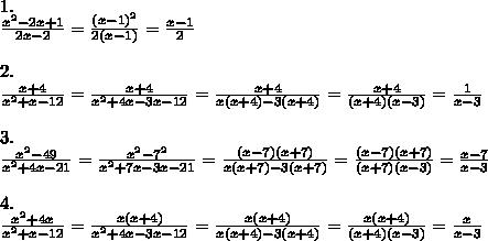 1.\\\frac{x^2-2x+1}{2x-2}=\frac{(x-1)^2}{2(x-1)}=\frac{x-1}{2}\\\\2.\\\frac{x+4}{x^2+x-12}=\frac{x+4}{x^2+4x-3x-12}=\frac{x+4}{x(x+4)-3(x+4)}=\frac{x+4}{(x+4)(x-3)}=\frac{1}{x-3}\\\\3.\\\frac{x^2-49}{x^2+4x-21}=\frac{x^2-7^2}{x^2+7x-3x-21}=\frac{(x-7)(x+7)}{x(x+7)-3(x+7)}=\frac{(x-7)(x+7)}{(x+7)(x-3)}=\frac{x-7}{x-3}\\\\4.\\\frac{x^2+4x}{x^2+x-12}=\frac{x(x+4)}{x^2+4x-3x-12}=\frac{x(x+4)}{x(x+4)-3(x+4)}=\frac{x(x+4)}{(x+4)(x-3)}=\frac{x}{x-3}