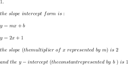 1.\\ \\ the \ slope \ intercept \ form \ is : \\ \\ y= mx +b \\ \\y=2x+1 \\ \\ the \ slope \ (the multiplier \ of \ x \ represented \ by \ m ) \ is \ 2 \\ \\ and \ the \ y-intercept \ (the constantrepresented \ by \ b \ ) \ is \ 1