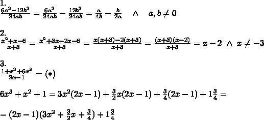 1.\\ \frac{6a^2-12b^2}{24ab} =\frac{6a^2}{24ab}-\frac{12b^2}{24ab}= \frac{a}{4b} - \frac{b}{2a}\ \ \ \wedge\ \ \ a,b \neq 0 \\ \\2.\\ \frac{x^2+x-6}{x+3} = \frac{x^2+3x-2x-6}{x+3} = \frac{x(x+3)-2(x+3)}{x+3} = \frac{(x+3)(x-2)}{x+3} =x-2\ \wedge\ x \neq -3\\ \\3.\\ \frac{1+x^2+6x^3}{2x-1} =(*)\\ \\6x^3+x^2+1=3x^2(2x-1)+ \frac{3}{2} x(2x-1)+ \frac{3}{4}(2x-1)+1 \frac{3}{4}=\\ \\=(2x-1)(3x^2+ \frac{3}{2}x+ \frac{3}{4})+1 \frac{3}{4}   \\ \\