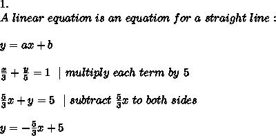 1.\ A \ linear \ equation \ is \ an \ equation \ for \ a \ straight \ line :\\y=ax+b\\ \frac{x}{3} +\frac{y}{5} =1\ \ | \ multiply \ each \ term \ by \ 5 \\\frac{5}{3}x +y=5 \ \ |\ subtract\ \frac{5}{3}x\ to\ both\ sides \\y=-\frac{5}{3}x +5