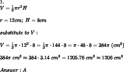 1.\\ V=\frac{1}{3}\pi r^2H\\\\r=12cm;\ H=8cm\\\\substitute\ to\ V:\\\\V=\frac{1}{3}\pi\cdot12^2\cdot8=\frac{1}{3}\pi\cdot144\cdot8=\pi\cdot48\cdot8=384\pi\ (cm^3)\\\\384\pi\ cm^3\approx384\cdot3.14\ cm^3=1205.76\ cm^3\approx1206\ cm^3\\\\Answer:A