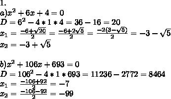 1.\\ a) x^2+6x+4=0\\ D=6^2-4*1*4=36-16=20\\ x_1=\frac{-6+\sqrt{20}}{2}=\frac{-6+2\sqrt{5}}{2}=\frac{-2(3-\sqrt{5})}{2}=-3-\sqrt{5}\\ x_2=-3+\sqrt{5}\\ \\ b)x^2+106x+693=0\\ D=106^2-4*1*693=11236-2772=8464\\ x_1=\frac{-106+92}{2}=-7\\ x_2=\frac{-106-92}{2}=-99\\