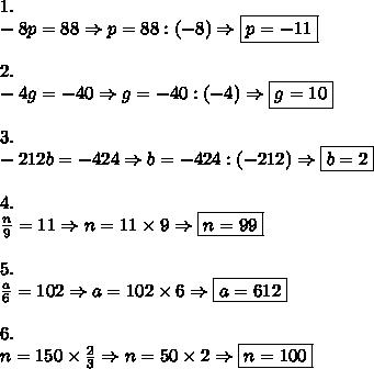 1.\\-8p=88\Rightarrow p=88:(-8)\Rightarrow\boxed{p=-11}\\\\2.\\-4g=-40\Rightarrow g=-40:(-4)\Rightarrow\boxed{g=10}\\\\3.\\-212b=-424\Rightarrow b=-424:(-212)\Rightarrow\boxed{b=2}\\\\4.\\\frac{n}{9}=11\Rightarrow n=11\times9\Rightarrow\boxed{n=99}\\\\5.\\\frac{a}{6}=102\Rightarrow a=102\times6\Rightarrow\boxed{a=612}\\\\6.\\n=150\times\frac{2}{3}\Rightarrow n=50\times2\Rightarrow\boxed{n=100}
