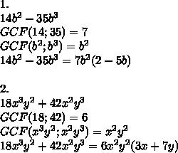 1.\\14b^2-35b^3\\GCF(14;35)=7\\GCF(b^2;b^3)=b^2\\14b^2-35b^3=7b^2(2-5b)\\\\2.\\18x^3y^2+42x^2y^3\\GCF(18;42)=6\\GCF(x^3y^2;x^2y^3)=x^2y^2\\18x^3y^2+42x^2y^3=6x^2y^2(3x+7y)