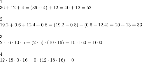 1.\\36+12+4=(36+4)+12=40+12=52\\\\2.\\19.2+0.6+12.4+0.8=(19.2+0.8)+(0.6+12.4)=20+13=33\\\\3.\\2\cdot16\cdot10\cdot5=(2\cdot5)\cdot(10\cdot16)=10\cdot160=1600\\\\4.\\12\cdot18\cdot0\cdot16=0\cdot(12\cdot18\cdot16)=0