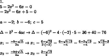 1.\\5-2x^2-6x=0\\-2x^2-6x+5=0\\\\a=-2;\ b=-6;\ c=5\\\\\Delta=b^2-4ac\to\Delta=(-6)^2-4\cdot(-2)\cdot5=36+40=76\\\\x_1=\frac{-b-\sqrt\Delta}{2a}\to x_1=\frac{6-\sqrt{78}}{2\cdot(-2)}=\frac{6-\sqrt{4\cdot19}}{-4}=\frac{6-2\sqrt{19}}{-4}=\frac{\sqrt{19}-3}{2}\\\\x_2=\frac{-b+\sqrt\Delta}{2a}\to x_2=\frac{3-\sqrt{19}}{2}