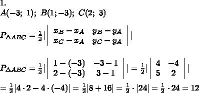 1.\\A(-3;\ 1);\ B(1;-3);\ C(2;\ 3)\\\\P_{\Delta ABC}=\frac{1}{2}|  \left|\begin{array}{ccc}x_B-x_A&y_B-y_A\\x_C-x_A&y_C-y_A\end{array}\right||\\\\\\P_{\Delta ABC}=\frac{1}{2}|\left|\begin{array}{ccc}1-(-3)&-3-1\\2-(-3)&3-1\end{array}\right||=\frac{1}{2}|\left|\begin{array}{ccc}4&-4\\5&2\end{array}\right||\\\\=\frac{1}{2}|4\cdot2-4\cdot(-4)|=\frac{1}{2}|8+16|=\frac{1}{2}\cdot|24|=\frac{1}{2}\cdot24=12