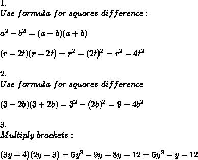 1.\\Use\ formula\ for\ squares\ difference:\\\\a^2-b^2=(a-b)(a+b)\\\\(r-2t)(r+2t)=r^2-(2t)^2=r^2-4t^2\\\\2.\\Use\ formula\ for\ squares\ difference\\\\(3-2b)(3+2b)=3^2-(2b)^2=9-4b^2\\\\3.\\Multiply\ brackets:\\\\(3y+4)(2y-3)=6y^2-9y+8y-12=6y^2-y-12