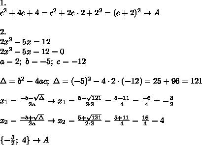 1.\\c^2+4c+4=c^2+2c\cdot2+2^2=(c+2)^2\to A\\\\2.\\2x^2-5x=12\\2x^2-5x-12=0\\a=2;\ b=-5;\ c=-12\\\\\Delta=b^2-4ac;\ \Delta=(-5)^2-4\cdot2\cdot(-12)=25+96=121\\\\x_1=\frac{-b-\sqrt\Delta}{2a}\to x_1=\frac{5-\sqrt{121}}{2\cdot2}=\frac{5-11}{4}=\frac{-6}{4}=-\frac{3}{2}\\\\x_2=\frac{-b+\sqrt\Delta}{2a}\to x_2=\frac{5+\sqrt{121}}{2\cdot2}=\frac{5+11}{4}=\frac{16}{4}=4\\\\\{-\frac{3}{2};\ 4\}\to A