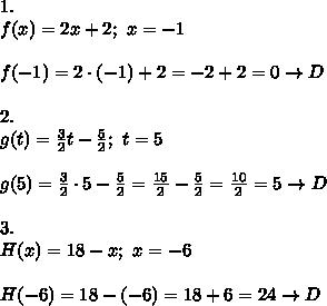 1.\\f(x)=2x+2;\ x=-1\\\\f(-1)=2\cdot(-1)+2=-2+2=0\to D\\\\2.\\g(t)=\frac{3}{2}t-\frac{5}{2};\ t=5\\\\g(5)=\frac{3}{2}\cdot5-\frac{5}{2}=\frac{15}{2}-\frac{5}{2}=\frac{10}{2}=5\to D\\\\3.\\H(x)=18-x;\ x=-6\\\\H(-6)=18-(-6)=18+6=24\to D