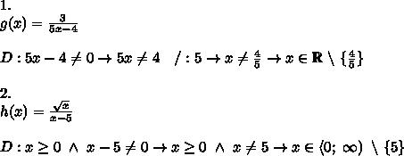 1.\\g(x)=\frac{3}{5x-4}\\\\D:5x-4\neq0\to5x\neq4\ \ \ /:5\to x\neq\frac{4}{5}\to x\in\mathbb{R}\ \backslash\ \{\frac{4}{5}\}\\\\2.\\h(x)=\frac{\sqrt{x}}{x-5}\\\\D:x\geq0\ \wedge\ x-5\neq0\to x\geq0\ \wedge\ x\neq5\to x\in\left<0;\ \infty\right)\ \backslash\ \{5\}