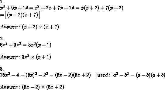 1.\\x^2+9x+14=x^2+2x+7x+14=x(x+2)+7(x+2)\\=\boxed{(x+2)(x+7)}\\\\Answer:(x+2)\times(x+7)\\\\2.\\6x^3+3x^2=3x^2(x+1)\\\\Answer:3x^2\times(x+1)\\\\3.\\25x^2-4=(5x)^2-2^2=(5x-2)(5x+2)\ \ \ |used:\ a^2-b^2=(a-b)(a+b)\\\\Answer:(5x-2)\times(5x+2)
