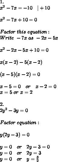 1.\\x^2-7x=-10\ \ \ |+10\\\\x^2-7x+10=0\\\\Factor\ this\ equation:\\ Write\ -7x\ as\ -2x-5x \\\\x^2-2x-5x+10=0\\\\ x(x-2)-5(x-2)\\\\(x-5)(x-2)=0\\\\x-5=0\ \ \ or\ \ \ x-2=0\\x=5\ or\ x=2\\\\2.\\2y^2-3y=0\\\\Factor\ equation:\\\\y(2y-3)=0\\\\y=0\ \ \ or\ \ \ 2y-3=0\\y=0\ \ \ or\ \ \ 2y=3\\y=0\ \ \ or\ \ \ y=\frac{3}{2}
