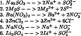 1.\Na_2SO_3-->2Na^+ + SO_3^2^-\\ 2.\ 2MgS-->2Mg^2^+ + 2S^2^-\\ 3.\ Ba(NO_3)_2-->Ba^2^+ + 2NO_3^-\\ 4.\ 3ZnCl_2-->3Zn^2^+ + 6Cl^-\\ 5.\ NaNO_2-->Na^+ + NO_2^-\\ 6.\ Li_2SO_4-->2Li^+ + SO_4^2^-