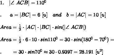1.\ \ \ |\angle \ ACB|=110^0\\\\.\ \ \ \ \ a=|BC|=6\ [u]\ \ \ and\ \ \ b=|AC|=10\ [u]\\\\Area= \frac{1}{2} \cdot |AC|\cdot |BC|\cdot sin(|\angle \ ACB|)\\\\Area= \frac{1}{2} \cdot 6\cdot 10\cdot sin110^0=30\cdot sin (180^0-70^0)=\\\\.\ \ \ \ \ \ =30\cdot sin70^0\approx30\cdot 0.9397=28.191\ [u^2]\\\\