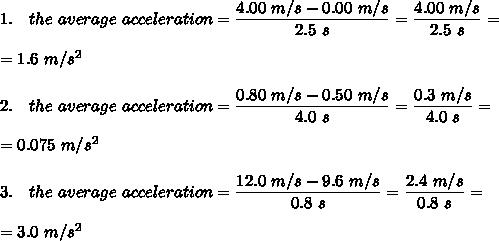 1.\ \ \  the\ average\ acceleration= \frac{\big{4.00\ m/s-0.00\ m/s}}{\big{2.5\ s}} =\frac{\big{4.00\ m/s}}{\big{2.5\ s}} =\\\\=1.6\ m/s^2\\\\2.\ \ \ the\ average\ acceleration= \frac{\big{0.80\ m/s-0.50\ m/s}}{\big{4.0\ s}} =\frac{\big{0.3\ m/s}}{\big{4.0\ s}} =\\\\=0.075\ m/s^2\\\\3.\ \  \ the\ average\ acceleration= \frac{\big{12.0\ m/s-9.6\ m/s}}{\big{0.8\ s}} =\frac{\big{2.4\ m/s}}{\big{0.8\ s}} =\\\\=3.0\ m/s^2\\\\