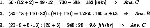 1.\ \ \ 50\cdot(12+2)-49\cdot12=700-588=182\ [min]\ \ \ \Rightarrow\ \ \ Ans.\ C\\ \\2.\ \ \ (80\cdot78+110\cdot82):(80+110)=15260:190\approx80.3\ \ \ \Rightarrow\ \ \ Ans.\ B\\ \\3.\ \ \ (20\cdot9+5\cdot13):(20+5)=245:25=9.8\ [hh/hr]\ \ \ \Rightarrow\ \ \ Ans.\ C