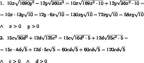 1.\ \ 10x \sqrt{1690y^2} -12y \sqrt{360x^2} =10x \sqrt{169x^2\cdot10} +12y \sqrt{36x^2\cdot10} =\\ \\=10x\cdot 13y \sqrt{10} -12y\cdot6x \sqrt{10} =130xy \sqrt{10} -72xy \sqrt{10} =58xy \sqrt{10} \\ \\\wedge\ \ \ x>0\ \ \ \ y>0\\ \\3.\ \ 15c \sqrt{80d^2} +12d \sqrt{125c^2} =15c \sqrt{16d^2\cdot5} +12d \sqrt{25c^2\cdot5} =\\ \\ =15c\cdot4d \sqrt{5} +12d\cdot5c \sqrt{5} =60cd \sqrt{5} +60cd \sqrt{5} =120cd \sqrt{5} \\ \\\wedge\ \ \ c>0\ \ \ \wedge\ \ \ d>0