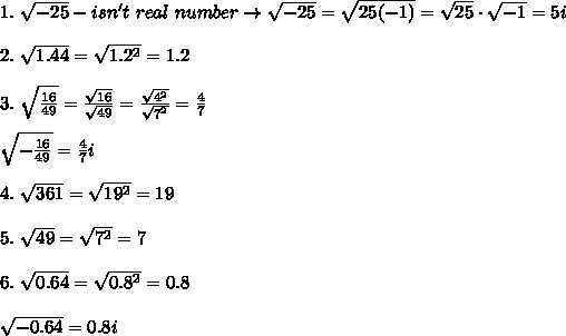 1.\ \sqrt{-25}-isn't\ real\ number\to\sqrt{-25}=\sqrt{25(-1)}=\sqrt{25}\cdot\sqrt{-1}=5i\\\\2.\ \sqrt{1.44}=\sqrt{1.2^2}=1.2\\\\3.\ \sqrt{\frac{16}{49}}=\frac{\sqrt{16}}{\sqrt{49}}=\frac{\sqrt{4^2}}{\sqrt{7^2}}=\frac{4}{7}\\\\\sqrt{-\frac{16}{49}}=\frac{4}{7}i\\\\4.\ \sqrt{361}=\sqrt{19^2}=19\\\\5.\ \sqrt{49}=\sqrt{7^2}=7\\\\6.\ \sqrt{0.64}=\sqrt{0.8^2}=0.8\\\\\sqrt{-0.64}=0.8i