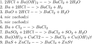 1.\ 2HCl+Ba(OH)_2-->BaCl_2+2H_2O\\ 2.\ Ba+2HCl-->BaCl_2+H_2\\ 3.\ BaO+2HCl-->BaCl_2+H_2O\\ 4.\ nie\ zachodzi\\ 5.\ nie\ zachodzi\\ 6.\ Ba+Cl_2-->BaCl_2\\ 7.\ BaSO_3+2HCl-->BaCl_2+SO_2+H_2O\\ 8.\ Ba(OH)_2+CuCl2-->BaCl_2+Cu(OH)_2\forall\\ 9.\ BaS+ZnCl_2-->BaCl_2+ZnS\forall