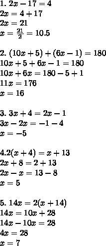 1.\ 2x-17=4\\2x=4+17\\2x=21\\x=\frac{21}{2}=10.5\\\\2.\ (10x+5)+(6x-1)=180\\10x+5+6x-1=180\\10x+6x=180-5+1\\11x=176\\x=16\\\\3.\ 3x+4=2x-1\\3x-2x=-1-4\\x=-5\\\\4.2(x+4)=x+13\\2x+8=2+13\\2x-x=13-8\\x=5\\\\5.\ 14x=2(x+14)\\14x=10x+28\\14x-10x=28\\4x=28\\x=7