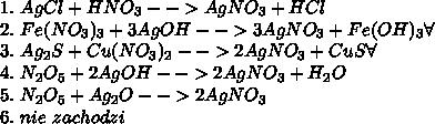 1.\ AgCl+HNO_3-->AgNO_3+HCl\\ 2.\ Fe(NO_3)_3+3AgOH-->3AgNO_3+Fe(OH)_3\forall\\ 3.\ Ag_2S+Cu(NO_3)_2-->2AgNO_3+CuS\forall\\ 4.\ N_2O_5+2AgOH-->2AgNO_3+H_2O\\ 5.\ N_2O_5+Ag_2O-->2AgNO_3\\ 6.\ nie\ zachodzi