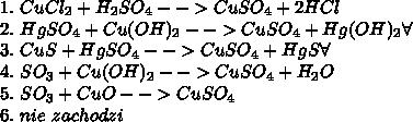1.\ CuCl_2+H_2SO_4-->CuSO_4+2HCl\\ 2.\ HgSO_4+Cu(OH)_2-->CuSO_4+Hg(OH)_2\forall\\ 3.\ CuS+HgSO_4-->CuSO_4+HgS\forall\\ 4.\ SO_3+Cu(OH)_2-->CuSO_4+H_2O\\ 5.\ SO_3+CuO-->CuSO_4\\ 6.\ nie\ zachodzi