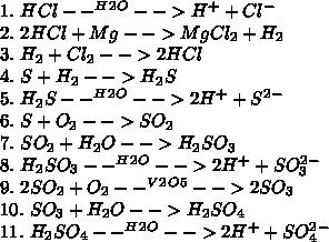 1.\ HCl--^H^2^O-->H^+ + Cl^-\\ 2.\ 2HCl+Mg-->MgCl_2+H_2\\ 3.\ H_2+Cl_2-->2HCl\\ 4.\ S+H_2-->H_2S\\ 5.\ H_2S--^H^2^O-->2H^+ + S^2^-\\ 6.\ S+O_2-->SO_2\\ 7.\ SO_2+H_2O-->H_2SO_3\\ 8.\ H_2SO_3--^H^2^O-->2H^+ + SO_3^2^-\\ 9.\ 2SO_2+O_2--^V^2^O^5-->2SO_3\\ 10.\ SO_3+H_2O-->H_2SO_4\\ 11.\ H_2SO_4--^H^2^O-->2H^+ + SO_4^2^-