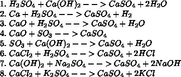1.\ H_2SO_4+Ca(OH)_2-->CaSO_4+2H_2O\\ 2.\ Ca+H_2SO_4-->CaSO_4+H_2\\ 3.\ CaO+H_2SO_4-->CaSO_4+H_2O\\ 4.\ CaO+SO_3-->CaSO_4\\ 5.\ SO_3+Ca(OH)_2-->CaSO_4+H_2O\\ 6.\ CaCl_2+H_2SO_4-->CaSO_4+2HCl\\ 7.\ Ca(OH)_2+Na_2SO_4-->CaSO_4+2NaOH\\ 8.\ CaCl_2+K_2SO_4-->CaSO_4+2KCl