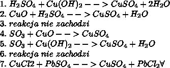 1.\ H_2SO_4+Cu(OH)_2-->CuSO_4+2H_2O\\ 2.\ CuO+H_2SO_4-->CuSO_4+H_2O\\ 3.\ reakcja\ nie\ zachodzi\\ 4.\ SO_3+CuO-->CuSO_4\\ 5.\ SO_3+Cu(OH)_2-->CuSO_4+H_2O\\ 6.\ reakcja\ nie\ zachodzi\\ 7.\ CuCl2+PbSO_4-->CuSO_4+PbCl_2\forall