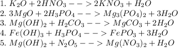 1.\ K_2O+2HNO_3-->2KNO_3+H_2O\\ 2.\ 3MgO+2H_3PO_4-->Mg_3(PO_4)_2+3H_2O\\ 3.\ Mg(OH)_2+H_2CO_3-->MgCO_3+2H_2O\\ 4.\ Fe(OH)_3+H_3PO_4-->FePO_3+3H_2O\\ 5.\ Mg(OH)_2+N_2O_5-->Mg(NO_3)_2+H_2O