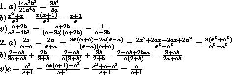 1.\ a) \frac{14a^3b^5}{21a^4b}=\frac{2b^4}{3a}\\b)\frac{x^2+x}{x^2}=\frac{x(x+1)}{x^2}=\frac{x+1}{x}\\v)\frac{a+2b}{a^2-4b^2}=\frac{a+2b}{(a-2b)(a+2b)}=\frac{1}{a-2b}\\2.\ a)\ \frac{2x}{x-a}-\frac{2a}{x+a}=\frac{2x(x+a)-2a(x-a)}{(x-a)(x+a)}=\frac{2x^2+2ax-2ax+2a^2}{x^2-a^2}=\frac{2(x^2+a^2)}{x^2-a^2}\\b)\frac{2-ab}{2a+ab}+\frac{2b}{2+b}=\frac{2-ab}{a(2+b)}+\frac{2b}{2+b}=\frac{2-ab+2b*a}{a(2+b)}=\frac{2+ab}{2a+ab}\\v)c-\frac{c^2}{c+1}=\frac{c*(c+1)-c^2}{c+1}=\frac{c^2+c-c^2}{c+1}=\frac{c}{c+1}\\