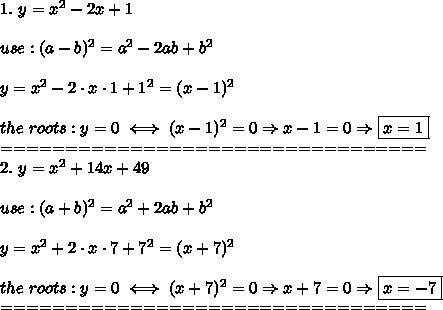 1.\ y=x^2-2x+1\\\\use:(a-b)^2=a^2-2ab+b^2\\\\y=x^2-2\cdot x\cdot1+1^2=(x-1)^2\\\\the\ roots:y=0\iff(x-1)^2=0\Rightarrow x-1=0\Rightarrow\boxed{x=1}\\=================================\\2.\ y=x^2+14x+49\\\\use:(a+b)^2=a^2+2ab+b^2\\\\y=x^2+2\cdot x\cdot7+7^2=(x+7)^2\\\\the\ roots:y=0\iff(x+7)^2=0\Rightarrow x+7=0\Rightarrow\boxed{x=-7}\\=================================