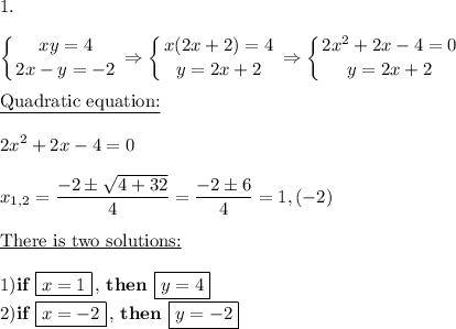 1. \\\\\displaystyle \left \{ {{xy=4} \atop {2x-y=-2}} \right. \Rightarrow  \left \{ {{x(2x+2)=4} \atop {y=2x+2}} \right. \Rightarrow  \left \{ {{2x^2+2x-4=0} \atop {y=2x+2}} \right.\\\\\underline{\text{Quadratic equation:}}\\\\2x^2+2x-4=0\\\\x_{1,2}= \frac{-2\pm \sqrt{4+32} }{4}= \frac{-2\pm6}{4}=1,(-2) \\\\\underline{\text{There is two solutions:}}\\\\1)\textbf{if }\boxed{x=1}\,,\,\textbf{then }\boxed{y=4} \\2)\textbf{if }\boxed{x=-2}\,,\,\textbf{then }\boxed{y=-2}