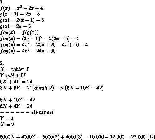 1. \\ f(x)=x^2-2x+4 \\ g(x+1)=2x-3 \\ g(x)=2(x-1)-3 \\ g(x)=2x-5 \\ fog(x)=f(g(x)) \\ fog(x)=(2x-5)^2-2(2x-5)+4 \\ fog(x)=4x^2-20x+25-4x+10+4 \\ fog(x)=4x^2-24x+39 \\  \\ 2. \\ X=tablet~I \\ Y~tablet~II \\ 6X+4Y=24 \\ 3X+5Y=21(dikali~2)=>(6X+10Y=42) \\  \\ 6X+10Y=42 \\ 6X+4Y=24 \\ ------~eliminasi \\ Y=3 \\ X=2 \\  \\ 5000X+4000Y=5000(2)+4000(3)=10.000+12.000=22.000 ~(D)