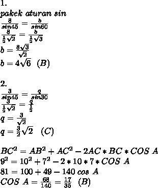 1. \\ pakek~ aturan~ sin \\  \frac{8}{sin45}= \frac{b}{sin60}   \\  \frac{8}{ \frac{1}{2} \sqrt{2}  } = \frac{b}{ \frac{1}{2}  \sqrt{3} }  \\ b=  \frac{8 \sqrt{3} }{ \sqrt{2} }  \\ b=4 \sqrt{6}~~(B) \\  \\ 2. \\  \frac{3}{sin45}=  \frac{q}{sin30} \\  \frac{3}{ \frac{1}{2} \sqrt{2}  } = \frac{q}{ \frac{1}{2} }    \\ q= \frac{3}{ \sqrt{2} }  \\ q= \frac{3}{2} \sqrt{2} ~~~(C) \\  \\ BC^2=AB^2+AC^2-2AC*BC*COS~A  \\ 9^2=10^2+7^2-2*10*7*COS~A \\ 81=100+49-140~cos~A \\ COS~A= \frac{68}{140}= \frac{17}{35}  ~~(B)