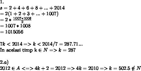 1. \\s = 2+4+6+8+...+2014\\=2(1+2+3+...+1007) \\=2* \frac{1007*1008}{2} \\= 1007*1008\\=1015056\\\\7k<2014 => k < 2014 / 7 = 287.71...\\\: \mbox{In acelasi timp k}\in N => k =287\\\\ 2. a)\\2012 \in A <=> 4k + 2 = 2012 => 4k = 2010 => k = 502.5 \notin N\\