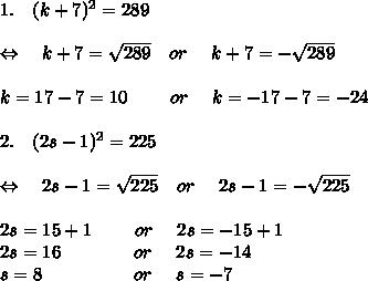 1. \ \ \ (k+7)^2 =289\\\\\Leftrightarrow\ \ \ k+7= \sqrt{289} \ \ \ or\ \ \ \ k+7=- \sqrt{289}\\\\k=17-7=10\ \ \ \ \ \ \ or\ \ \  \ k=-17-7=-24 \\\\2.\ \ \  (2s-1)^2 =225\\\\\Leftrightarrow\ \ \ 2s-1= \sqrt{225} \ \ \ or\ \ \ \ 2s-1=- \sqrt{225}\\\\2s=15+1\ \ \ \ \ \ \ or\ \ \  \ 2s=-15+1\\2s=16\ \ \ \ \ \ \ \ \ \ \ \ or\ \ \ \ 2s=-14\\s=8\ \ \ \ \ \ \ \ \ \ \ \ \ \ \ or\ \ \ \ s=-7 \\\\