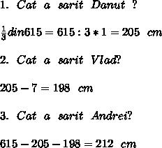 1. \ \ Cat\ \ a\ \ sarit\ \ Danut\ \ ? \\ \\   \frac{1}{3} din 615=615:3*1=205\ \ cm \\  \\ 2. \ \ Cat\ \ a\ \ sarit\ \ Vlad  ? \\  \\ 205-7=198\ \ cm \\  \\ 3.\ \ Cat \ \ a\ \ sarit\ \ Andrei  ? \\  \\ 615-205-198=212\ \ cm