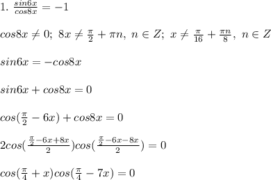 1. \ \frac{sin6x}{cos8x} = -1\\\\ cos8x \ne 0; \ 8x \ne \frac{\pi}{2} + \pi n,\ n \in Z; \ x \ne \frac{\pi}{16} + \frac{\pi n}{8}, \ n \in Z\\\\ sin6x = -cos8x\\\\ sin6x + cos8x = 0\\\\ cos(\frac{\pi}{2} - 6x) + cos8x = 0\\\\ 2cos(\frac{\frac{\pi}{2} - 6x + 8x}{2})cos(\frac{\frac{\pi}{2} - 6x - 8x }{2}) = 0\\\\ cos(\frac{\pi}{4} + x)cos(\frac{\pi}{4} - 7x) = 0