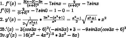 1. \ f'(x)=\frac{3(x-3)-3x}{(x+3)^{2}}-7sinx=\frac{9}{(x+3)^{2}}-7sinx\\ f'(0)=\frac{9}{(0+3)^{2}}-7sin0=1-0=1\\ 2.\ y'(x)=\frac{1}{2\sqrt{\frac{x^{2}+1}{x}}}*\frac{2x^{2}-(x^{2}+1)}{x^{2}}=\frac{x^{2}-1}2\sqrt{\frac{x^{2}+1}x}}*x^{2}}\\2b.\y'(x)=3(cos3x+6)^{2}(-sin3x)*3=-9sin3x(cos3x+6)^{2}\\2v.y'(x)=16(x^{3}-4x^{2})^{15}*3x^{2}-8x)