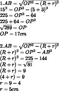 1. AB=\sqrt{OP^{2}-(R+r) ^{2}  }   \\ 15^2= {OP^2-(5+3) ^{2}}    \\ 225=OP^2 -64 \\ 225+64 =OP^2 \\  \sqrt{289} =OP \\ OP=17cm \\  \\ 2. AB=\sqrt{OP^{2}-(R+r) ^{2}  }  \\ (R+r)^2=OP^2-AB^2 \\ (R+r)^2=225-144 \\ (R+r)= \sqrt{81}  \\ (R+r)=9 \\ (4+r)=9 \\ r=9-4 \\ r=5 cm
