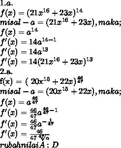 1.a. \\ f(x) = ( 21x^{16} + 23x)^{14}   \\ misal- a = ( 21x^{16} + 23x), maka; \\ f(x) =  a^{14}  \\ f'(x) = 14  a^{14-1}  \\ f'(x) = 14  a^{13}  \\ f'(x) = 14 ( 21x^{16} + 23x)^{13}  \\  \\ 2.a. \\ f(x) = ( 20x^{15} + 22x)^{ \frac{46}{47} }  \\ misal - a = ( 20x^{15} + 22x), maka; \\ f(x) =  a^{ \frac{46}{47}}  \\ f'(x) =  \frac{46}{47}  a^{ \frac{46}{47} - 1}  \\ f'(x) = \frac{46}{47}  a^{ - \frac {1}{47} }  \\ f'(x) =  \frac{46}{47  \sqrt[47]{a} }  \\ rubah nilai A :D