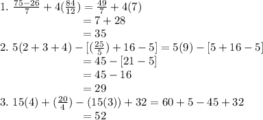 1.~ \frac{75-26}{7} + 4( \frac{84}{12} ) =  \frac{49}{7}  + 4(7)\\ ~~~~~~~~~~~~~~~~~~~~~~=7 + 28 \\~~~~~~~~~~~~~~~~~~~~~~=35 \\ 2.~5 (2+3+4) - [( \frac{25}{5} ) + 16-5] = 5(9)-[5+16-5] \\ ~~~~~~~~~~~~~~~~~~~~~~=45 - [21-5] \\ ~~~~~~~~~~~~~~~~~~~~~~=45 - 16  \\ ~~~~~~~~~~~~~~~~~~~~~~=29 \\ 3.~15(4) + ( \frac{20}{4} ) - (15(3))+32=60+5-45+32 \\ ~~~~~~~~~~~~~~~~~~~~~~=52