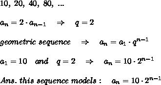 10,\ 20,\ 40,\ 80,\ ...\\\\a_n=2\cdot a_{n-1}\ \ \ \Rightarrow\ \ \ q=2\\\\geometric\ sequence \ \ \ \Rightarrow\ \ \  a_n=a_1\cdot q^{n-1}\\\\a_1=10\ \ \ and\ \ \ q=2 \ \ \ \Rightarrow\ \ \  a_n=10\cdot 2^{n-1}\\\\Ans.\ this\ sequence\ models:\ \ \ a_n=10\cdot 2^{n-1}