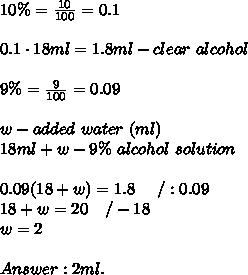 10\%=\frac{10}{100}=0.1\\\\0.1\cdot18ml=1.8ml-clear\ alcohol\\\\9\%=\frac{9}{100}=0.09\\\\w-added\ water\ (ml)\\18ml+w-9\%\ alcohol\ solution\\\\0.09(18+w)=1.8\ \ \ \ /:0.09\\18+w=20\ \ \ /-18\\w=2\\\\Answer:2ml.