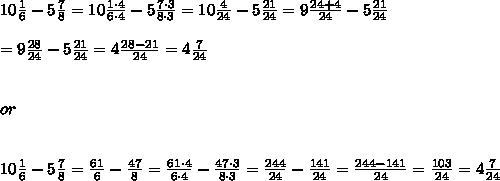 10\frac{1}{6}-5\frac{7}{8}=10\frac{1\cdot4}{6\cdot4}-5\frac{7\cdot3}{8\cdot3}=10\frac{4}{24}-5\frac{21}{24}=9\frac{24+4}{24}-5\frac{21}{24}\\\\=9\frac{28}{24}-5\frac{21}{24}=4\frac{28-21}{24}=4\frac{7}{24}\\\\\\or\\\\\\10\frac{1}{6}-5\frac{7}{8}=\frac{61}{6}-\frac{47}{8}=\frac{61\cdot4}{6\cdot4}-\frac{47\cdot3}{8\cdot3}=\frac{244}{24}-\frac{141}{24}=\frac{244-141}{24}=\frac{103}{24}=4\frac{7}{24}