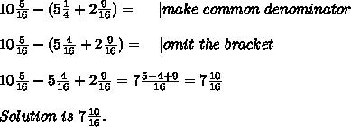 10\frac{5}{16}-(5\frac{1}{4}+2\frac{9}{16})=\ \ \ \ | make\ common\ denominator\\10\frac{5}{16}-(5\frac{4}{16}+2\frac{9}{16})=\ \ \ | omit\ the\ bracket\\10\frac{5}{16}-5\frac{4}{16}+2\frac{9}{16}=7\frac{5-4+9}{16}=7\frac{10}{16}\\Solution\ is\ 7\frac{10}{16}.