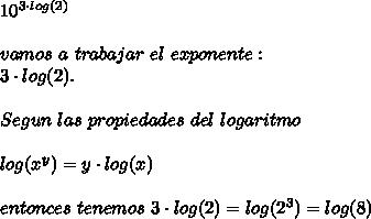 10^{3\cdot log (2)}\\ \\ vamos\ a\ trabajar\ el\ exponente:\\3\cdot log (2).\\ \\Segun\ las\ propiedades\ del\ logaritmo\\ \\ log(x^y)=y\cdot log(x)\\ \\ entonces\ tenemos\ 3\cdot log(2)=log(2^3)=log(8)